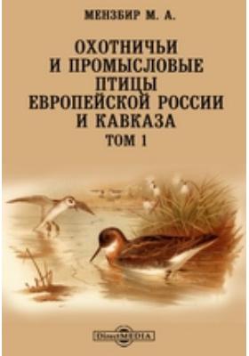 Охотничьи и промысловые птицы Европейской России и Кавказа. Т. 1