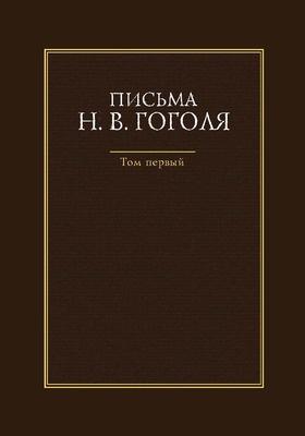 Письма Н. В. Гоголя: документально-художественная : в 4 т. Т. 1