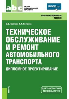 Техническое обслуживание и ремонт автомобильного транспорта. Дипломное проектирование : Учебно-методическое пособие. 4-е издание, переработанное