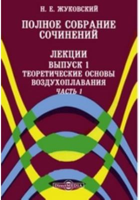 Полное собрание сочинений. Лекции. Вып. 1. Теоретические основы воздухоплавания, Ч. 1