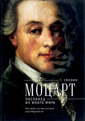 Моцарт. Посланец из иного мира : мистико-эзотерическое расследование внезапного ухода Вольфганга Амадея Моцарта: научно-популярное издание
