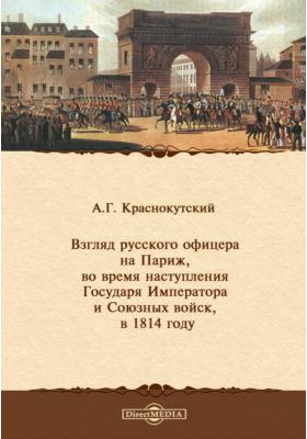 Взгляд русского офицера на Париж, во время наступления Государя Императора и Союзных войск, в 1814 году