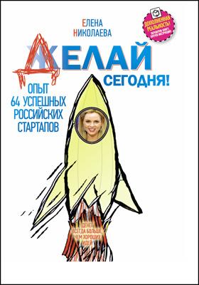 Делай сегодня! Опыт 64 успешных российских стартапов: научно-популярное издание