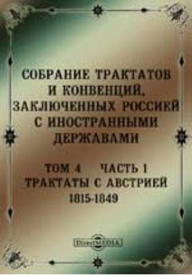 Собрание Трактатов и Конвенций, заключенных Россией с иностранными державами. Т. 4, Ч. 1. Трактаты с Австрией 1815-1849