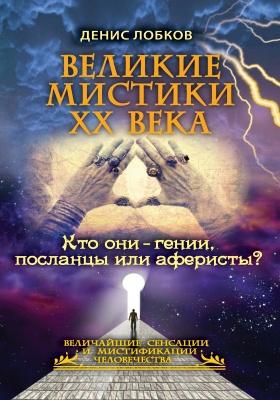 Великие мистики ХХ века. Кто они — гении, посланцы или аферисты?: практическое издание