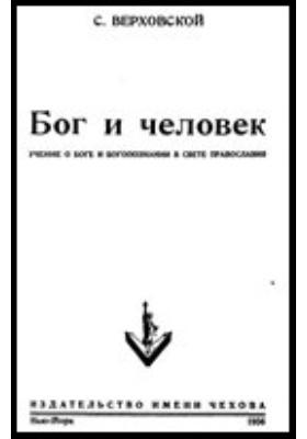 Бог и человек. Учение о Боге и богопознании в свете православия