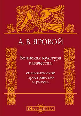 Воинская культура казачества : символическое пространство и ритуал: монография
