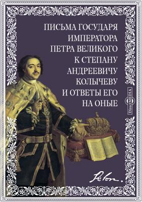 Письма государя императора Петра Великого к Степану Андреевичу Колычеву и ответы его на оные