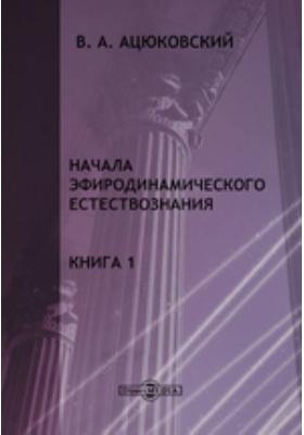 Начала эфиродинамического естествознания. Кн. 1. Методологический кризис современной теоретической физики