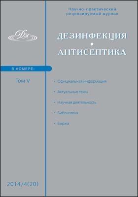Дезинфекция. Антисептика: научно-практический рецензируемый журнал. 2014. Т. V, № 4(20)