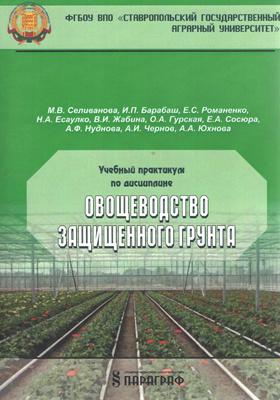 Учебный практикум по дисциплине «Овощеводство защищенного грунта»: учебное  пособие