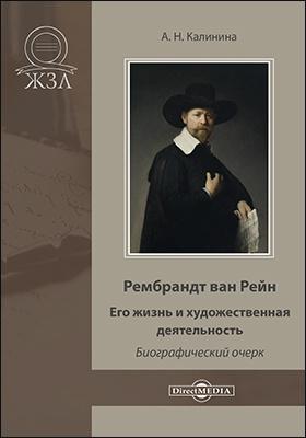 Рембрандт ван Рейн. Его жизнь и художественная деятельность : биографический очерк: документально-художественная литература