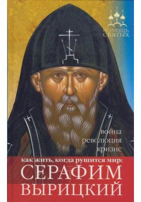 Помощь святых: Серафим Вырицкий. Как жить, когда рушится мир: война, революция, кризис