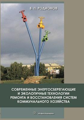 Современные энергосберегающие и экологичные технологии ремонта и восстановления систем коммунального хозяйства: монография