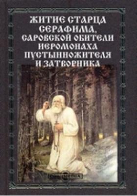 Житие старца Серафима,саровской обители иеромонаха пустынножителя и затворника: духовно-просветительское издание