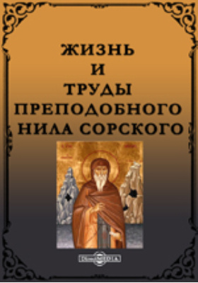 Жизнь и труды преподобного Нила Сорского, первого основателя скитского жития в России и его духовно-нравственные наставления о скитском пустынно жительстве