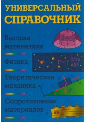 Универсальный справочник : Высшая математика. Физика. Теоретическая механика. Сопротивление материалов