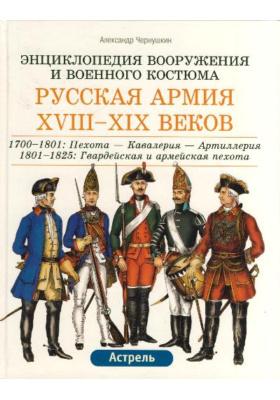 Русская армия XVIII-XIX веков : 1700-1801: Пехота - Кавалерия - Артиллерия. 1801 - 1825: Гвардейская и армейская пехота