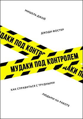 Мудаки под контролем : как справиться с трудными людьми на работе: научно-популярное издание