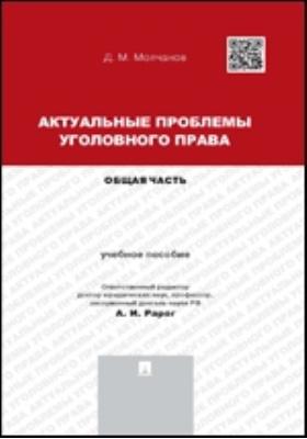 Актуальные проблемы уголовного права : общая часть: учебное пособие