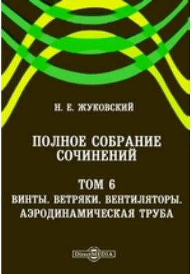 Полное собрание сочинений Ветряки. Вентиляторы. Аэродинамическая труба. Т. 6. Винты