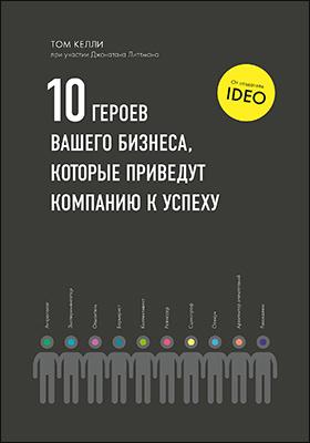 10 героев вашего бизнеса, которые приведут компанию к успеху = The ten faces of innovation: научно-популярное издание