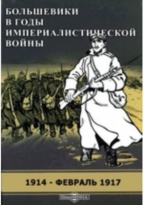 Большевики в годы империалистической войны. 1914 - февраль 1917 гг. Сборник документов местных большевистских организаций