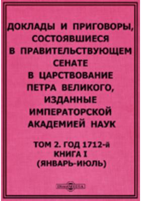 Доклады и приговоры, состоявшиеся в Правительствующем Cенате в царствование Петра Великого. (январь-июль). Том 2, Книга I. Год 1712-й