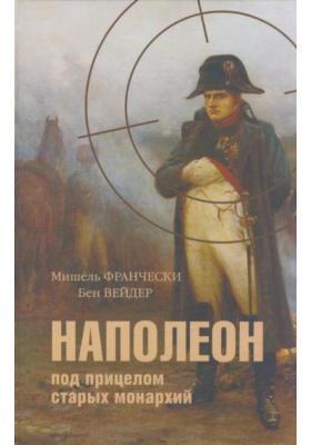 Наполеон под прицелом старых монархий = Napol?on D?fenseur Immol? de la Paix