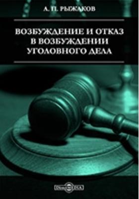 Возбуждение и отказ в возбуждении уголовного дела: научно-популярное издание