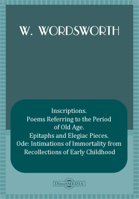 Inscriptions. Poems Referring to the Period of Old Age. Epitaphs and Elegiac Pieces. Ode: Intimations of Immortality from Recollections of Early Childhood