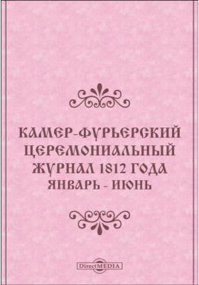 Камер-Фурьерский церемониальный журнал : 1812 года. Январь - июнь: публицистика