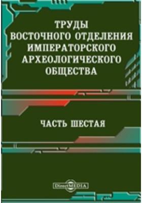 Труды Восточного отделения Императорского археологического общества, Ч. 6