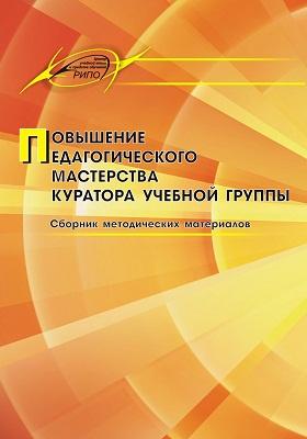 Повышение педагогического мастерства куратора учебной группы: сборник методических материалов