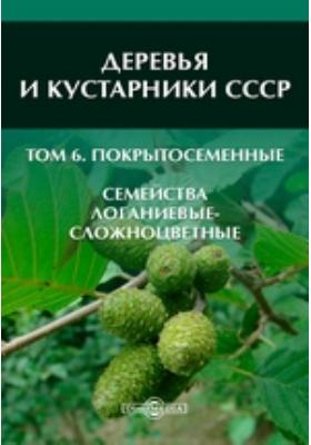 Деревья и кустарники СССР Семейства Логаниевые-сложноцветные. Т. 6. Покрытосеменные