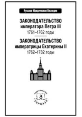 Законодательство императора Петра III: 1761–1762 годы : Законодательство императрицы Екатерины II: 1762–1782 годы