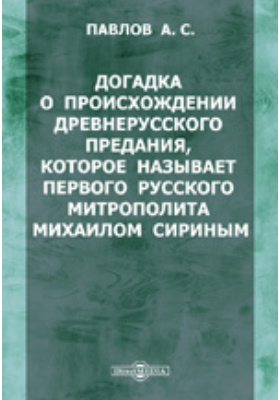 Догадка о происхождении древнерусского предания, которое называет первого русского митрополита Михаилом Сириным