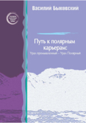 Путь к полярным карьерам: Урал промышленный - Урал Полярный: научно-популярное издание
