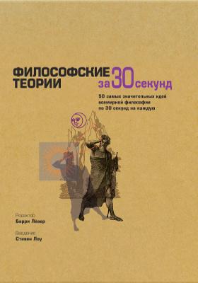Философские теории за 30 секунд : 50 самых значительных идей всемирной философии по 30 секунд на каждую: научно-популярное издание