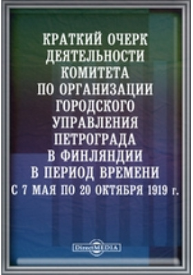 Краткий очерк деятельности комитета по организации городского управления Петрограда в Финляндии в период времени с 7 мая по 20 октября 1919 г