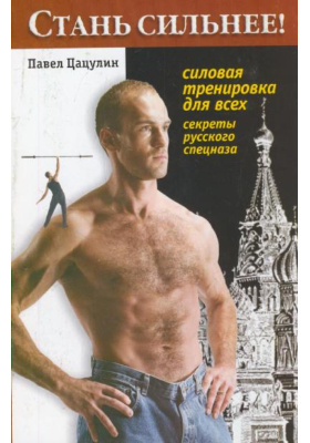 Стань сильнее! Силовая тренировка для всех : Секреты русского спецназа. Второе издание