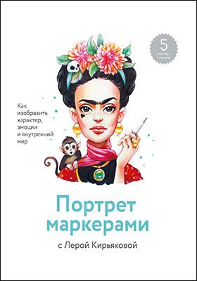 Портрет маркерами с Лерой Кирьяковой : как изобразить характер, эмоции и внутренний мир: практическое пособие для любителей
