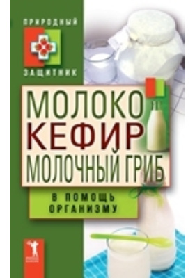 Молоко, кефир, молочный гриб в помощь организму