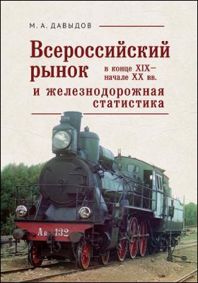 Всероссийский рынок в конце XIX – начале XX века и железнодорожная статистика: монография