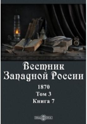 Вестник Западной России: журнал. 1870. Том 3, Книга 7