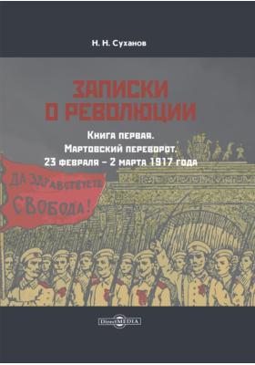 Записки о революции: документально-художественная литература. Кн. 1. Мартовский переворот. 23 февраля – 2 марта 1917 года