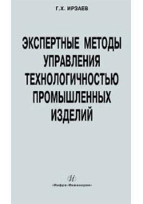 Экспертные методы управления технологичностью промышленных изделий: монография