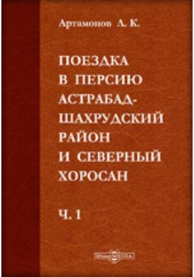 Поездка в Персию. Астрабад-Шахрудский район и Северный Хоросан: публицистика, Ч. 1