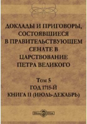Доклады и приговоры, состоявшиеся в Правительствующем Cенате в царствование Петра Великогоиюль-декабрь). Т. 5, Книга II (. Год 1715-й