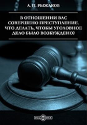 В отношении Вас совершено преступление. Что делать, чтобы уголовное дело было возбуждено?: научно-популярное издание